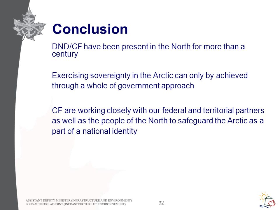 32 Conclusion DND/CF have been present in the North for more than a century Exercising sovereignty in the Arctic can only by achieved through a whole of government approach CF are working closely with our federal and territorial partners as well as the people of the North to safeguard the Arctic as a part of a national identity