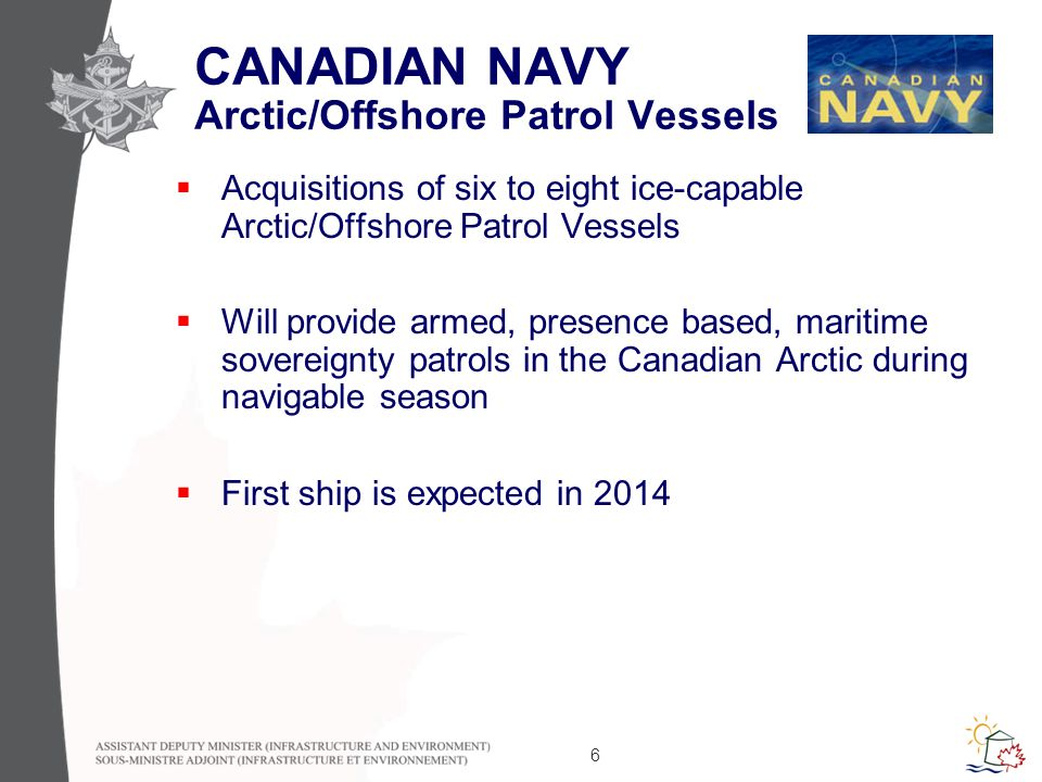 6 CANADIAN NAVY Arctic/Offshore Patrol Vessels  Acquisitions of six to eight ice-capable Arctic/Offshore Patrol Vessels  Will provide armed, presence based, maritime sovereignty patrols in the Canadian Arctic during navigable season  First ship is expected in 2014
