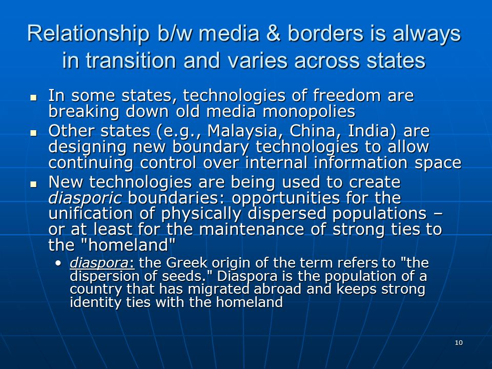 10 Relationship b/w media & borders is always in transition and varies across states In some states, technologies of freedom are breaking down old media monopolies In some states, technologies of freedom are breaking down old media monopolies Other states (e.g., Malaysia, China, India) are designing new boundary technologies to allow continuing control over internal information space Other states (e.g., Malaysia, China, India) are designing new boundary technologies to allow continuing control over internal information space New technologies are being used to create diasporic boundaries: opportunities for the unification of physically dispersed populations – or at least for the maintenance of strong ties to the homeland New technologies are being used to create diasporic boundaries: opportunities for the unification of physically dispersed populations – or at least for the maintenance of strong ties to the homeland diaspora: the Greek origin of the term refers to the dispersion of seeds. Diaspora is the population of a country that has migrated abroad and keeps strong identity ties with the homelanddiaspora: the Greek origin of the term refers to the dispersion of seeds. Diaspora is the population of a country that has migrated abroad and keeps strong identity ties with the homeland