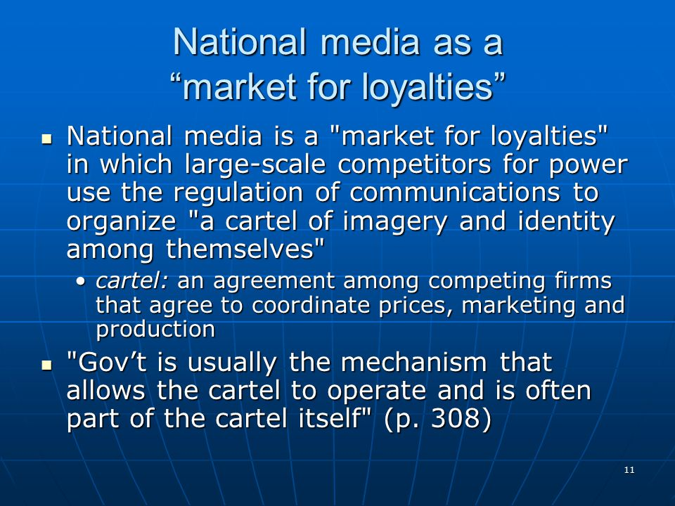 11 National media as a market for loyalties National media is a market for loyalties in which large-scale competitors for power use the regulation of communications to organize a cartel of imagery and identity among themselves National media is a market for loyalties in which large-scale competitors for power use the regulation of communications to organize a cartel of imagery and identity among themselves cartel: an agreement among competing firms that agree to coordinate prices, marketing and productioncartel: an agreement among competing firms that agree to coordinate prices, marketing and production Gov't is usually the mechanism that allows the cartel to operate and is often part of the cartel itself (p.