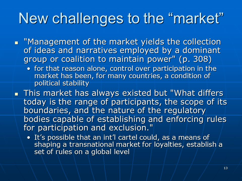 13 New challenges to the market Management of the market yields the collection of ideas and narratives employed by a dominant group or coalition to maintain power (p.