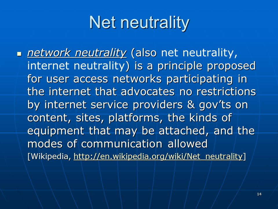 14 Net neutrality network neutrality (also ) is a principle proposed for user access networks participating in the internet that advocates no restrictions by internet service providers & gov'ts on content, sites, platforms, the kinds of equipment that may be attached, and the modes of communication allowed network neutrality (also net neutrality, internet neutrality) is a principle proposed for user access networks participating in the internet that advocates no restrictions by internet service providers & gov'ts on content, sites, platforms, the kinds of equipment that may be attached, and the modes of communication allowed [Wikipedia, http://en.wikipedia.org/wiki/Net_neutrality] http://en.wikipedia.org/wiki/Net_neutrality