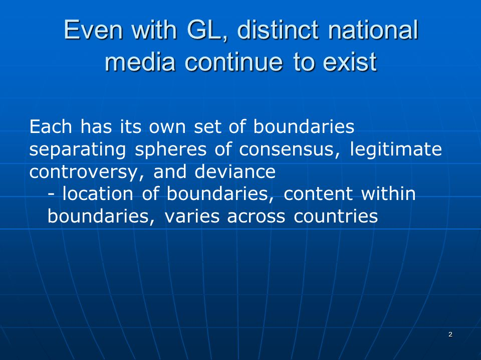 2 Even with GL, distinct national media continue to exist Each has its own set of boundaries separating spheres of consensus, legitimate controversy, and deviance - location of boundaries, content within boundaries, varies across countries