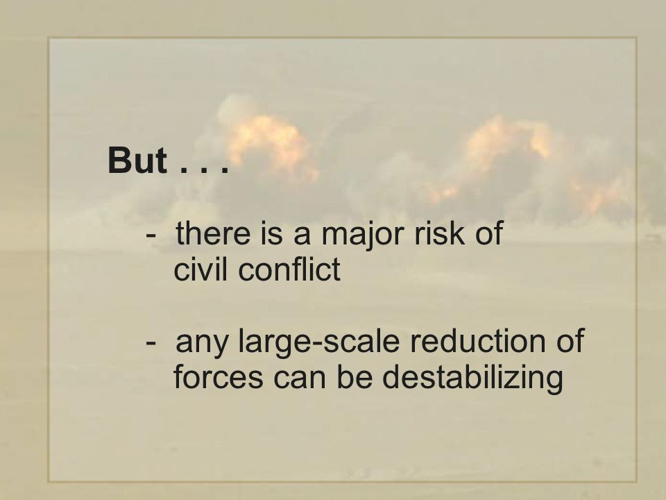 - there is a major risk of civil conflict - any large-scale reduction of forces can be destabilizing But...