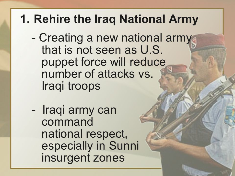 1.Rehire the Iraq National Army - Creating a new national army that is not seen as U.S.