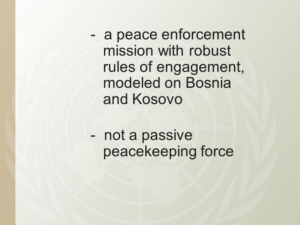 - a peace enforcement mission with robust rules of engagement, modeled on Bosnia and Kosovo - not a passive peacekeeping force