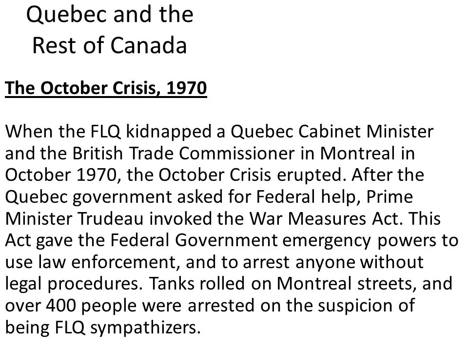Quebec and the Rest of Canada The October Crisis, 1970 When the FLQ kidnapped a Quebec Cabinet Minister and the British Trade Commissioner in Montreal in October 1970, the October Crisis erupted.