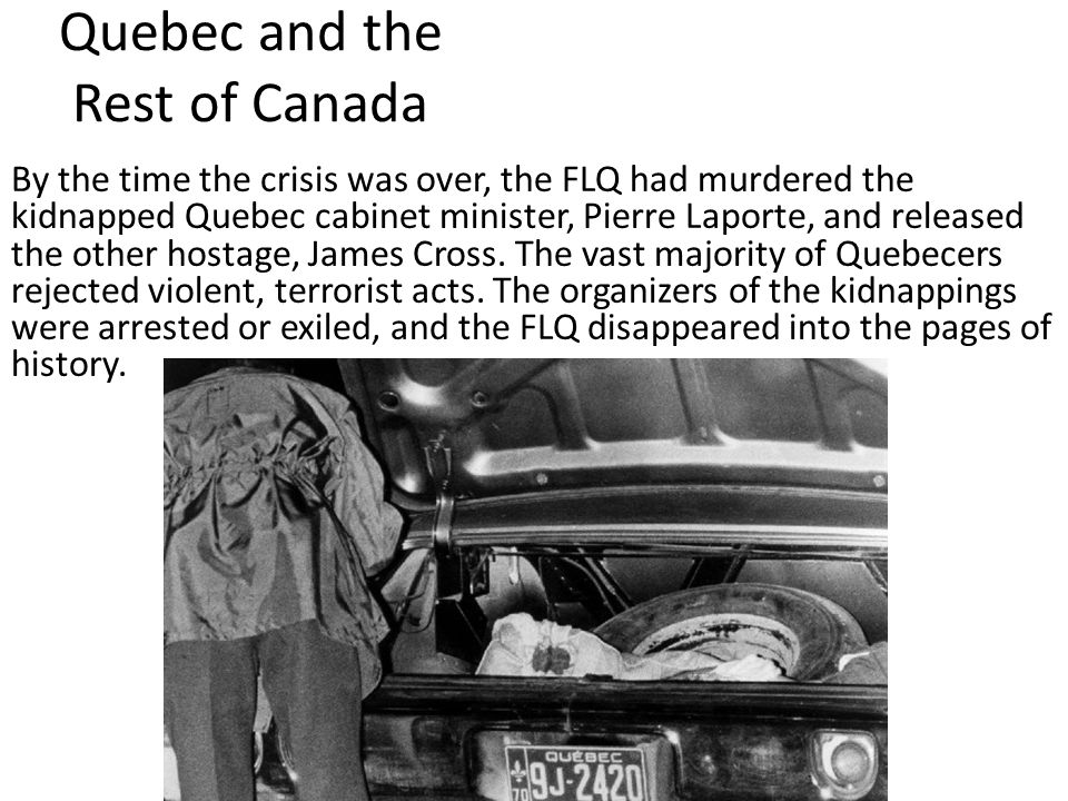 Quebec and the Rest of Canada By the time the crisis was over, the FLQ had murdered the kidnapped Quebec cabinet minister, Pierre Laporte, and released the other hostage, James Cross.