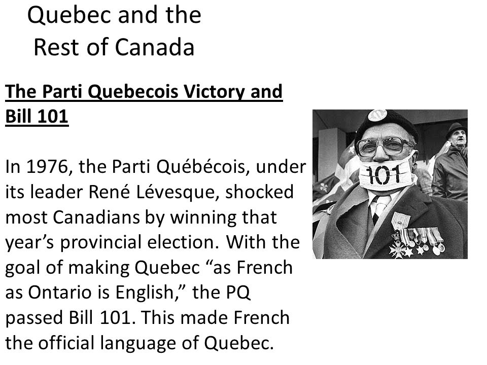 Quebec and the Rest of Canada The Parti Quebecois Victory and Bill 101 In 1976, the Parti Québécois, under its leader René Lévesque, shocked most Canadians by winning that year's provincial election.