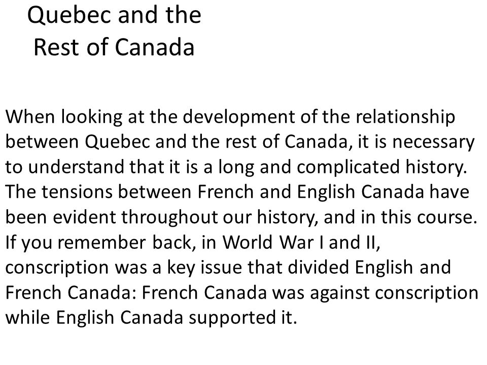 When looking at the development of the relationship between Quebec and the rest of Canada, it is necessary to understand that it is a long and complicated history.