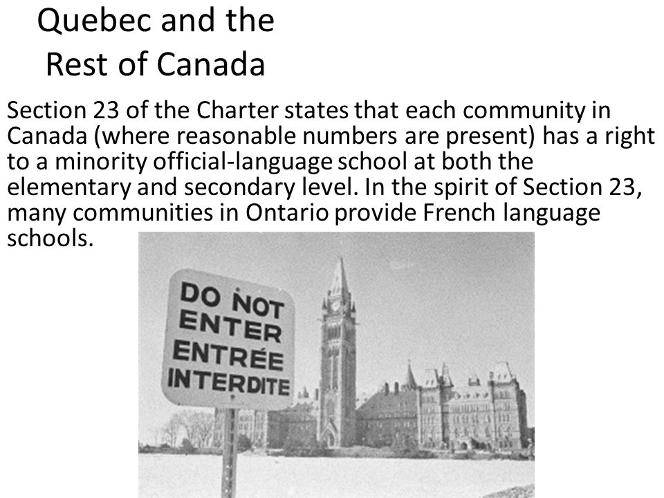 Quebec and the Rest of Canada Section 23 of the Charter states that each community in Canada (where reasonable numbers are present) has a right to a minority official-language school at both the elementary and secondary level.