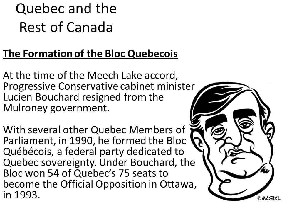 Quebec and the Rest of Canada The Formation of the Bloc Quebecois At the time of the Meech Lake accord, Progressive Conservative cabinet minister Lucien Bouchard resigned from the Mulroney government.