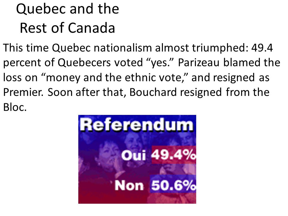 Quebec and the Rest of Canada This time Quebec nationalism almost triumphed: 49.4 percent of Quebecers voted yes. Parizeau blamed the loss on money and the ethnic vote, and resigned as Premier.
