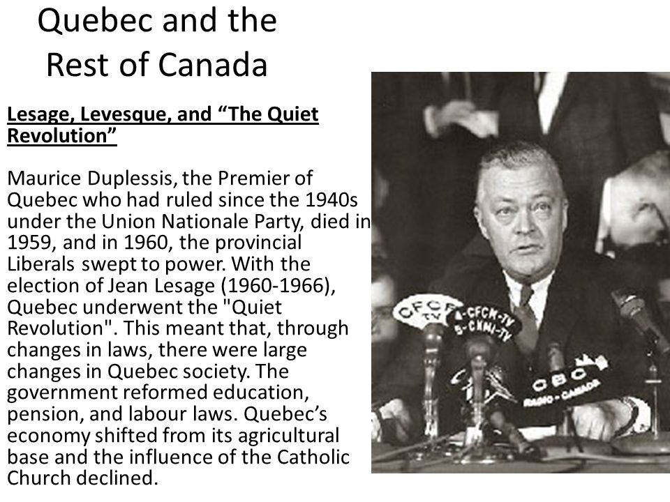 Quebec and the Rest of Canada Lesage, Levesque, and The Quiet Revolution Maurice Duplessis, the Premier of Quebec who had ruled since the 1940s under the Union Nationale Party, died in 1959, and in 1960, the provincial Liberals swept to power.