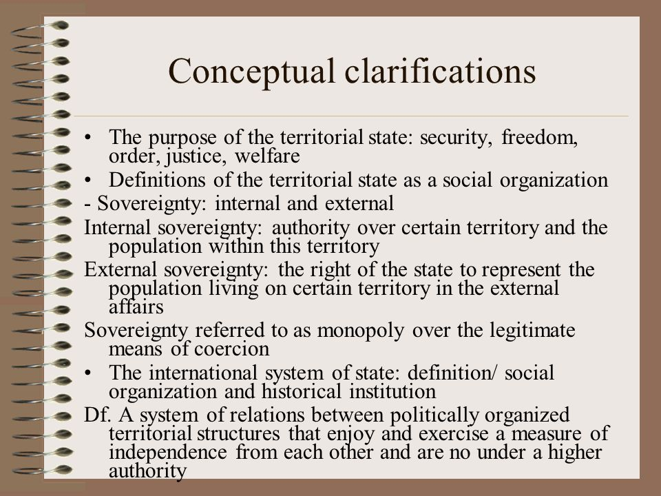Conceptual clarifications The purpose of the territorial state: security, freedom, order, justice, welfare Definitions of the territorial state as a s