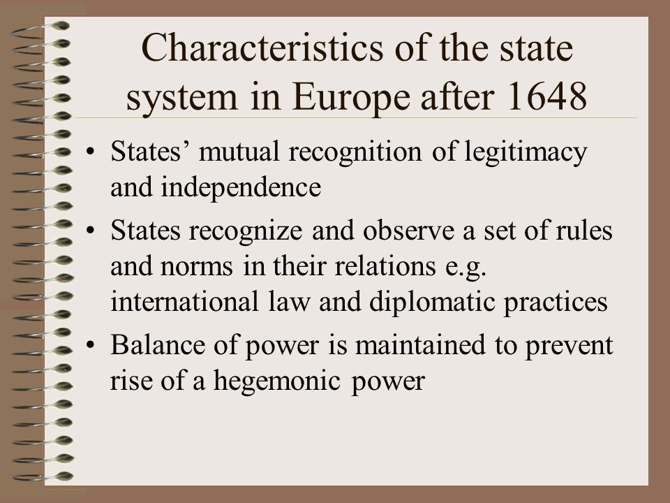 Characteristics of the state system in Europe after 1648 States' mutual recognition of legitimacy and independence States recognize and observe a set