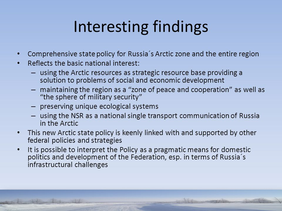 Interesting findings Comprehensive state policy for Russia´s Arctic zone and the entire region Reflects the basic national interest: – using the Arcti