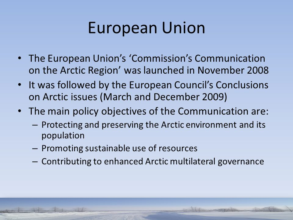 European Union The European Union's 'Commission's Communication on the Arctic Region' was launched in November 2008 It was followed by the European Co