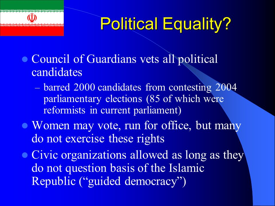 Political Equality? Council of Guardians vets all political candidates – barred 2000 candidates from contesting 2004 parliamentary elections (85 of wh