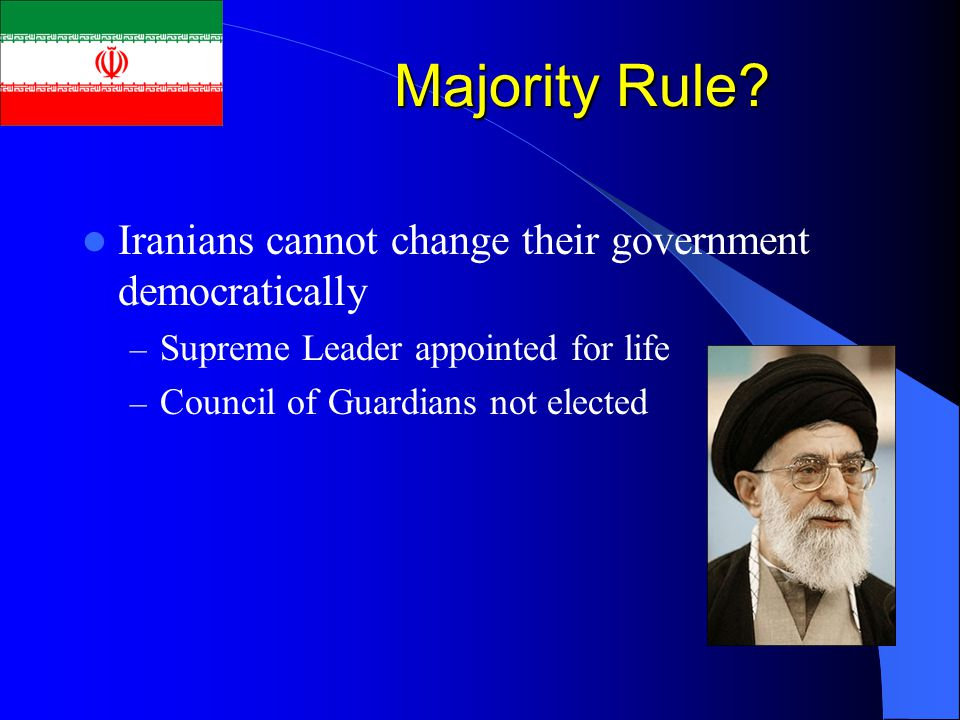 Majority Rule? Iranians cannot change their government democratically – Supreme Leader appointed for life – Council of Guardians not elected