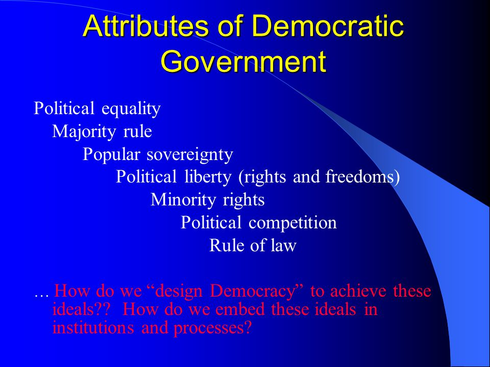 Attributes of Democratic Government Political equality Majority rule Popular sovereignty Political liberty (rights and freedoms) Minority rights Political competition Rule of law … How do we design Democracy to achieve these ideals .