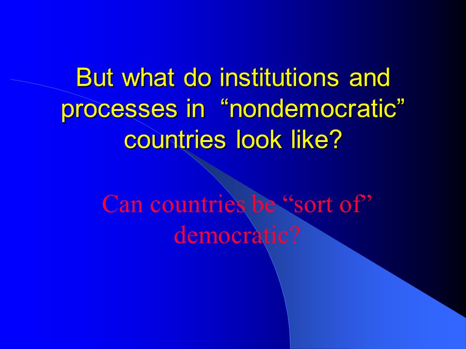 "But what do institutions and processes in ""nondemocratic"" countries look like? Can countries be ""sort of"" democratic?"