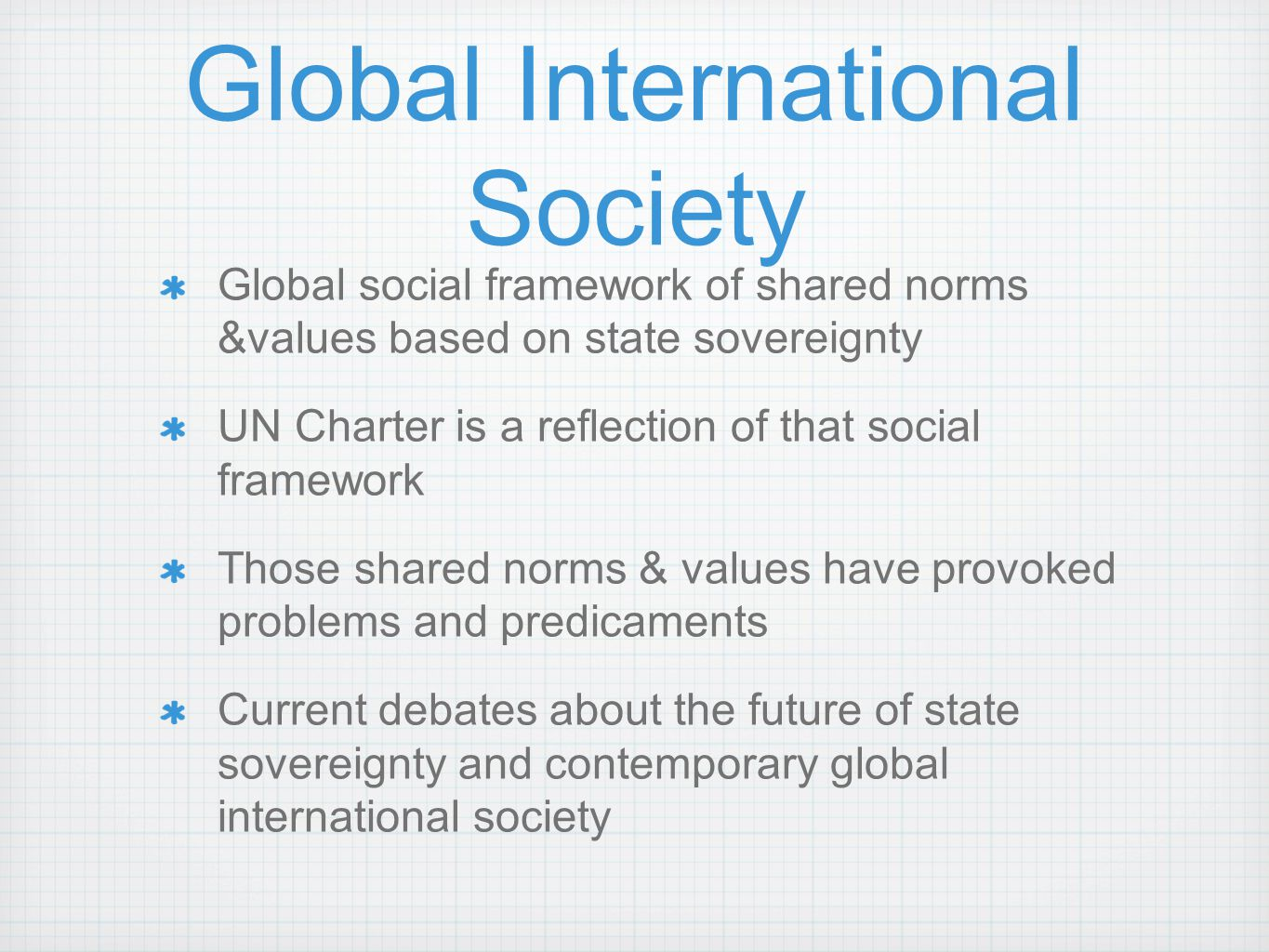 Global International Society Global social framework of shared norms &values based on state sovereignty UN Charter is a reflection of that social fram