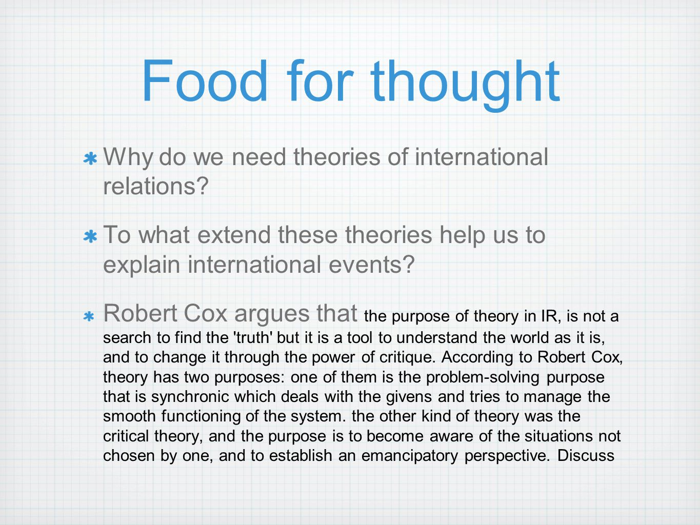 Food for thought Why do we need theories of international relations? To what extend these theories help us to explain international events? Robert Cox