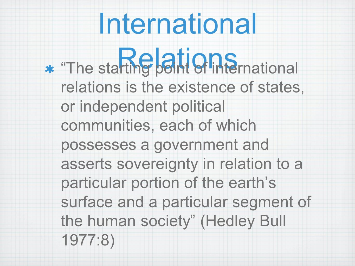 "International Relations ""The starting point of international relations is the existence of states, or independent political communities, each of which"