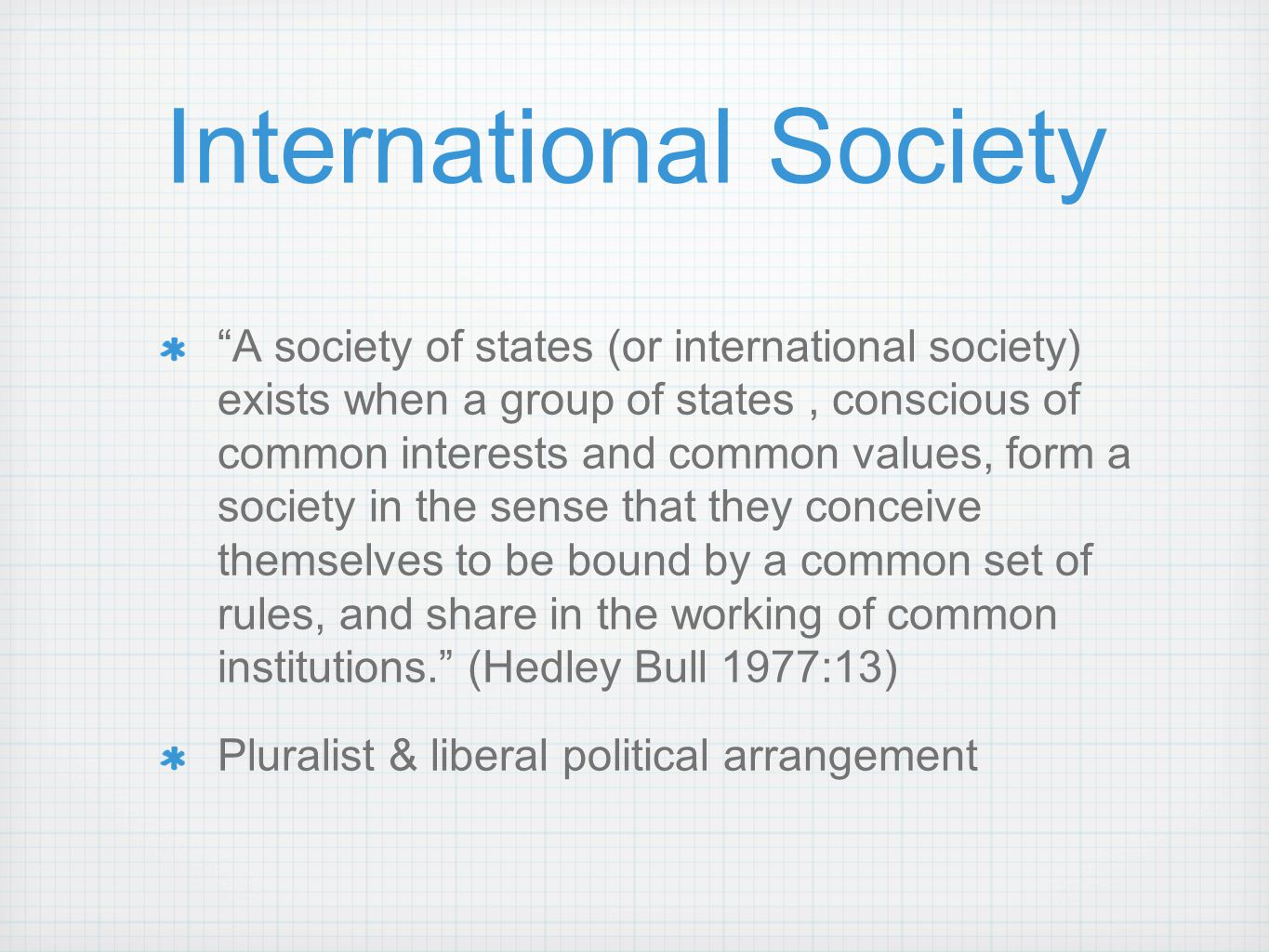 "International Society ""A society of states (or international society) exists when a group of states, conscious of common interests and common values,"