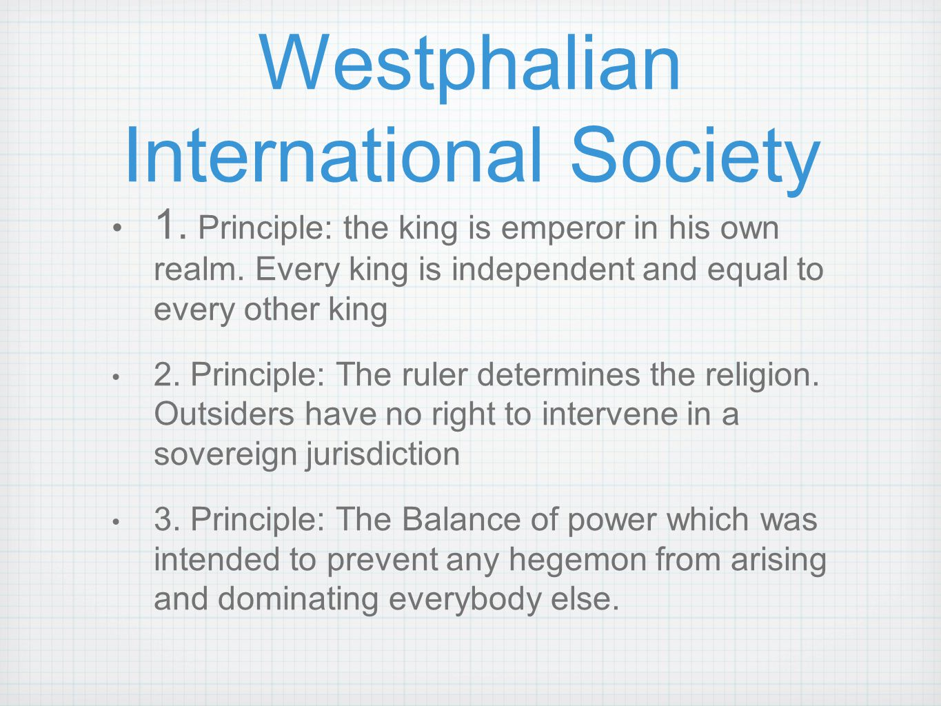Westphalian International Society 1. Principle: the king is emperor in his own realm. Every king is independent and equal to every other king 2. Princ