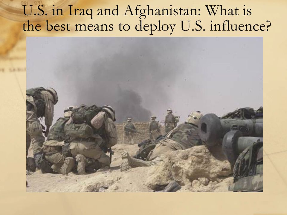 U.S. in Iraq and Afghanistan: What is the best means to deploy U.S. influence?