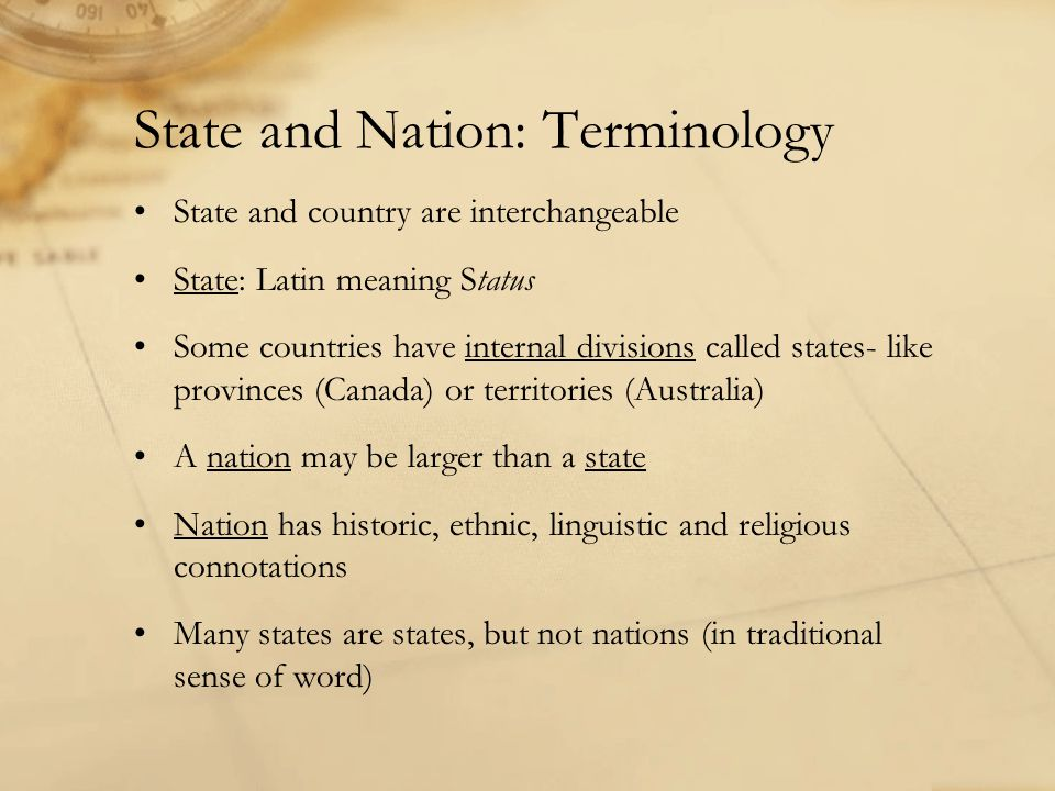 State and Nation: Terminology State and country are interchangeable State: Latin meaning Status Some countries have internal divisions called states- like provinces (Canada) or territories (Australia) A nation may be larger than a state Nation has historic, ethnic, linguistic and religious connotations Many states are states, but not nations (in traditional sense of word)