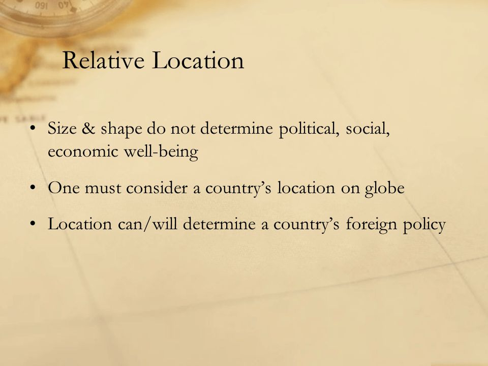 Relative Location Size & shape do not determine political, social, economic well-being One must consider a country's location on globe Location can/will determine a country's foreign policy