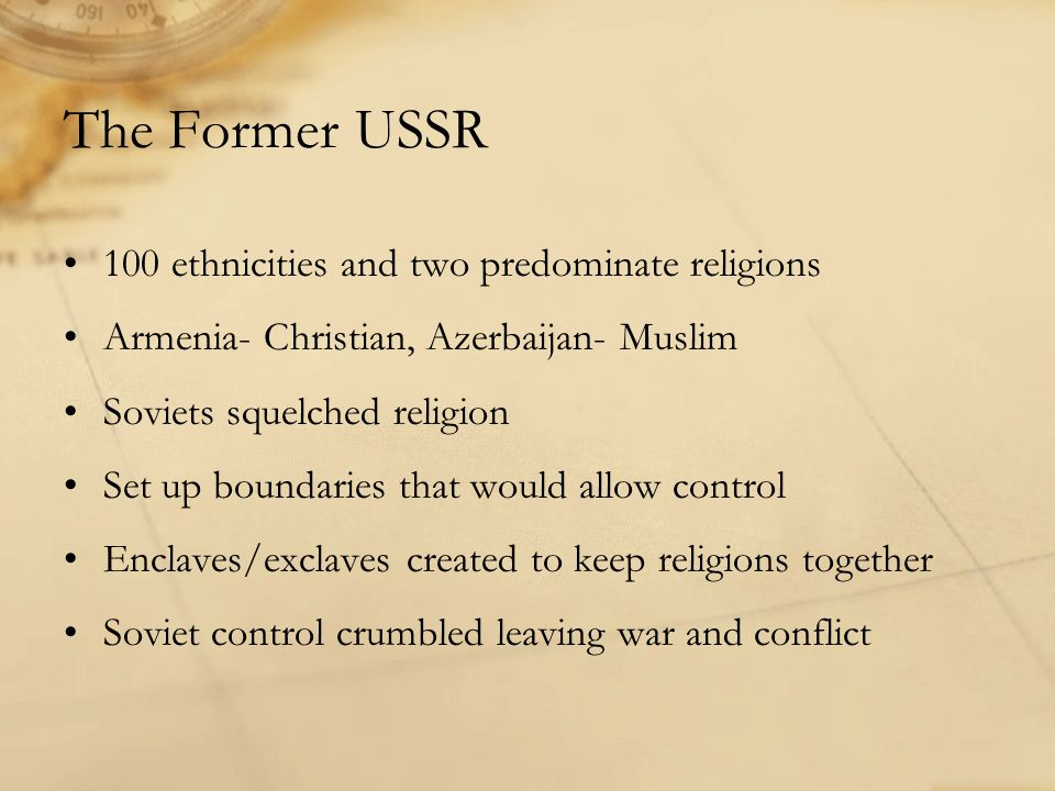 The Former USSR 100 ethnicities and two predominate religions Armenia- Christian, Azerbaijan- Muslim Soviets squelched religion Set up boundaries that would allow control Enclaves/exclaves created to keep religions together Soviet control crumbled leaving war and conflict
