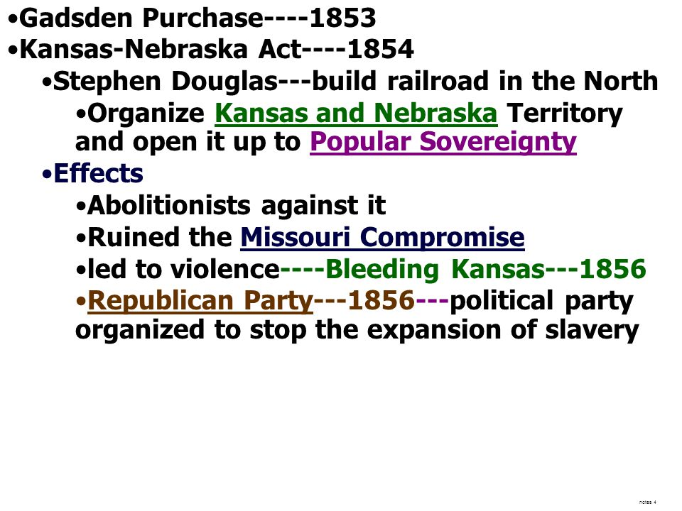 Gadsden Purchase----1853 Kansas-Nebraska Act----1854 Stephen Douglas---build railroad in the North Organize Kansas and Nebraska Territory and open it up to Popular Sovereignty Effects Abolitionists against it Ruined the Missouri Compromise led to violence----Bleeding Kansas---1856 Republican Party---1856---political party organized to stop the expansion of slavery notes 4