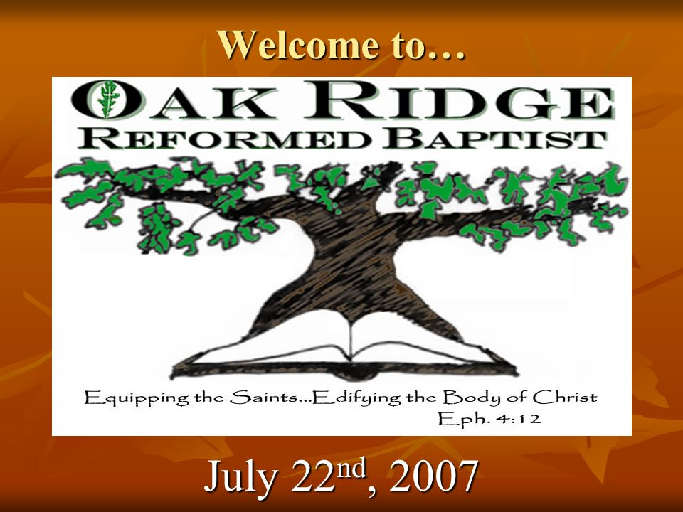 Welcome to… Oak Ridge Reformed Baptist July 22 nd, 2007