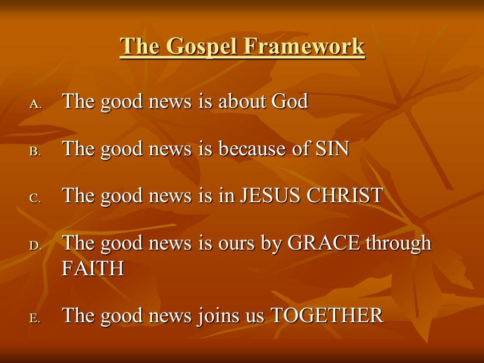 The Gospel Framework A. T he good news is about God B.
