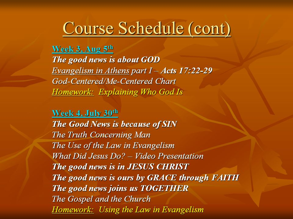 Course Schedule (cont) Week 3, Aug 5 th The good news is about GOD Evangelism in Athens part I – Acts 17:22-29 God-Centered/Me-Centered Chart Homework: Explaining Who God Is Week 4, July 30 th The Good News is because of SIN The Truth Concerning Man The Use of the Law in Evangelism What Did Jesus Do.