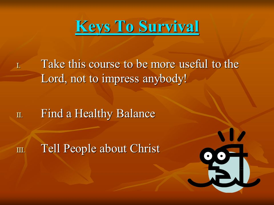 Keys To Survival I. T ake this course to be more useful to the Lord, not to impress anybody.