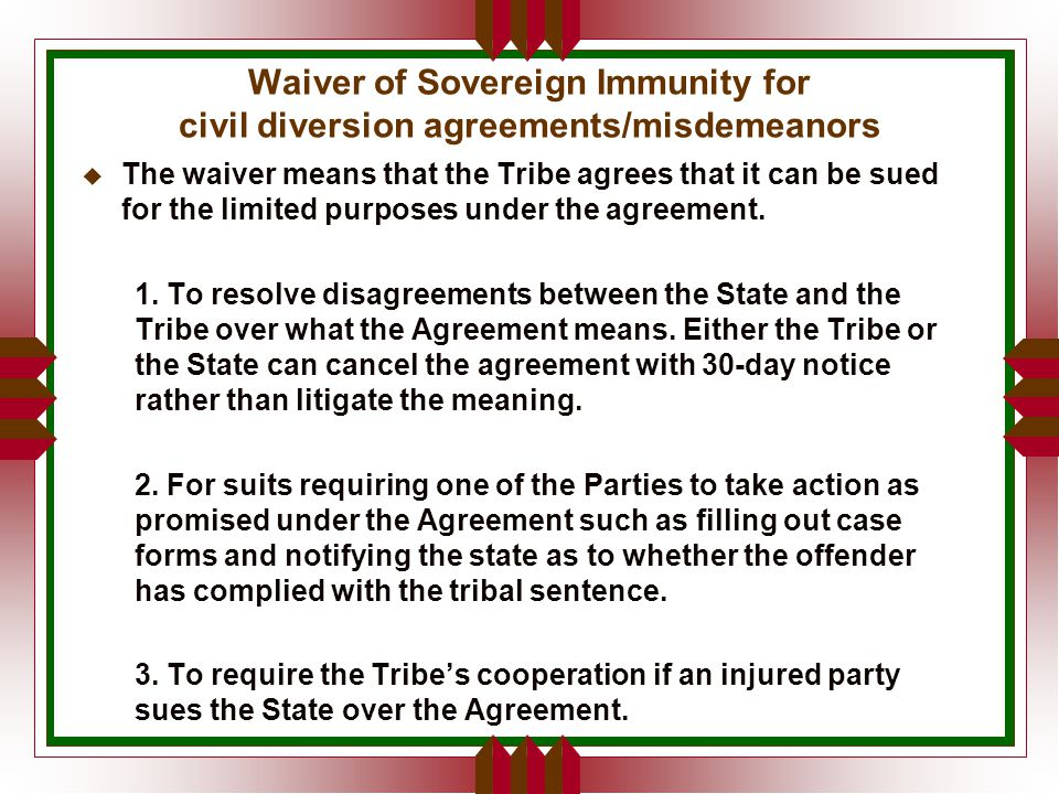 Waiver of Sovereign Immunity for civil diversion agreements/misdemeanors u The waiver means that the Tribe agrees that it can be sued for the limited purposes under the agreement.