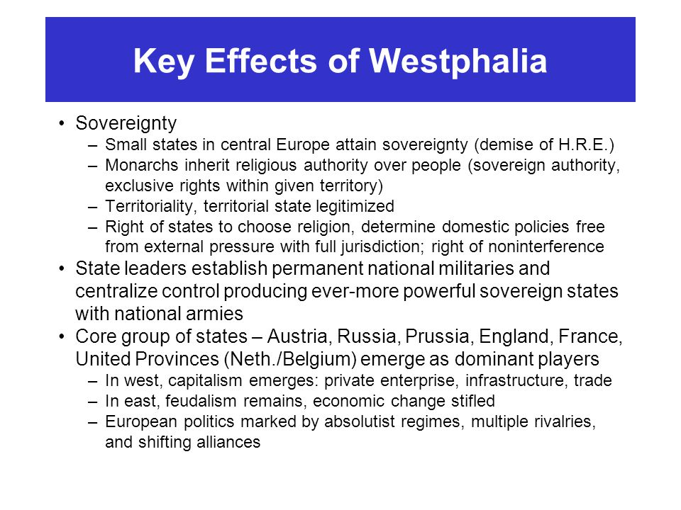 Key Effects of Westphalia Sovereignty –Small states in central Europe attain sovereignty (demise of H.R.E.) –Monarchs inherit religious authority over