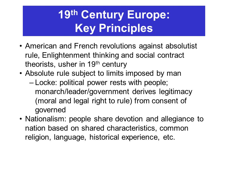 19 th Century Europe: Key Principles American and French revolutions against absolutist rule, Enlightenment thinking and social contract theorists, us
