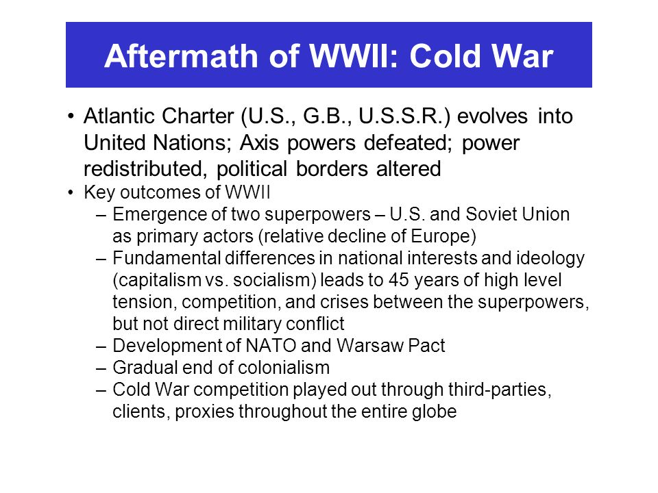 Aftermath of WWII: Cold War Atlantic Charter (U.S., G.B., U.S.S.R.) evolves into United Nations; Axis powers defeated; power redistributed, political