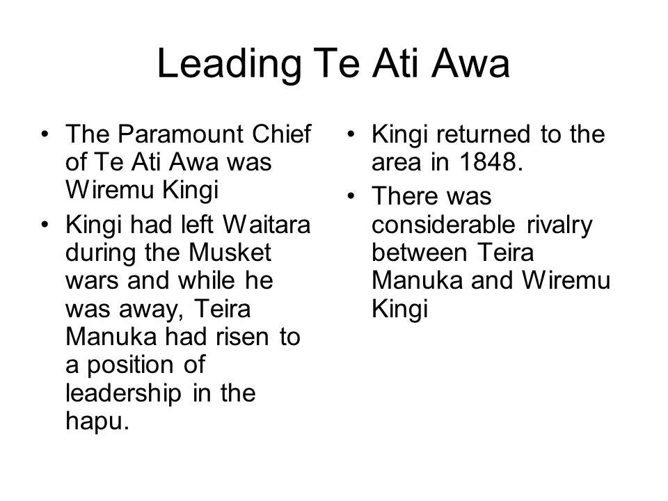 Leading Te Ati Awa The Paramount Chief of Te Ati Awa was Wiremu Kingi Kingi had left Waitara during the Musket wars and while he was away, Teira Manuka had risen to a position of leadership in the hapu.