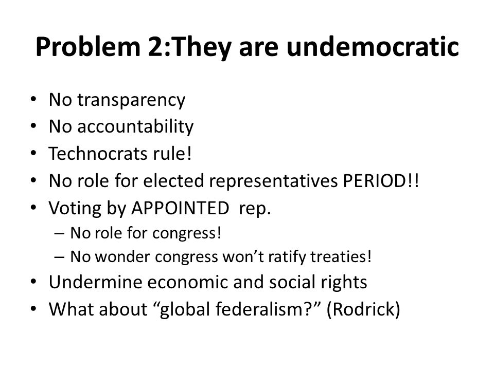 Problem 2:They are undemocratic No transparency No accountability Technocrats rule.