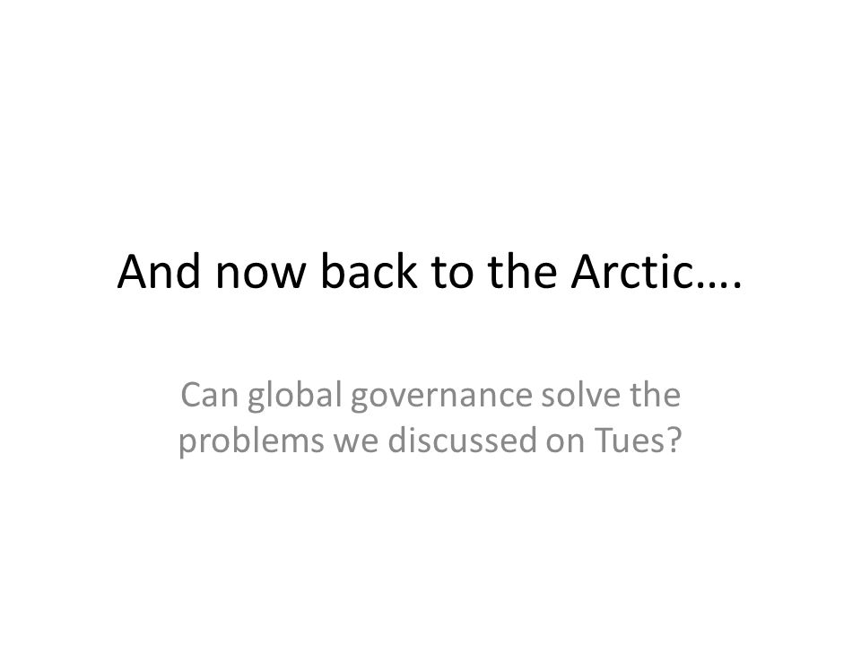 And now back to the Arctic…. Can global governance solve the problems we discussed on Tues