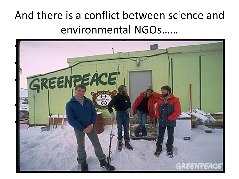 And there is a conflict between science and environmental NGOs…… The Scientific Committee on Antarctic Research (SCAR) was established to continue co-operative scientific research.