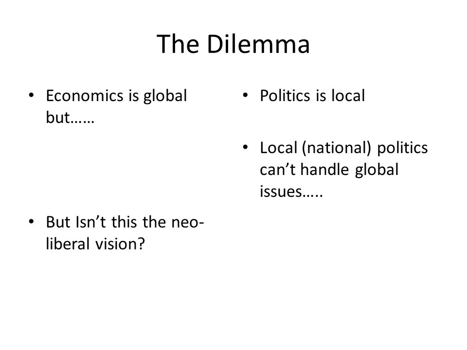 The Dilemma Economics is global but…… But Isn't this the neo- liberal vision.