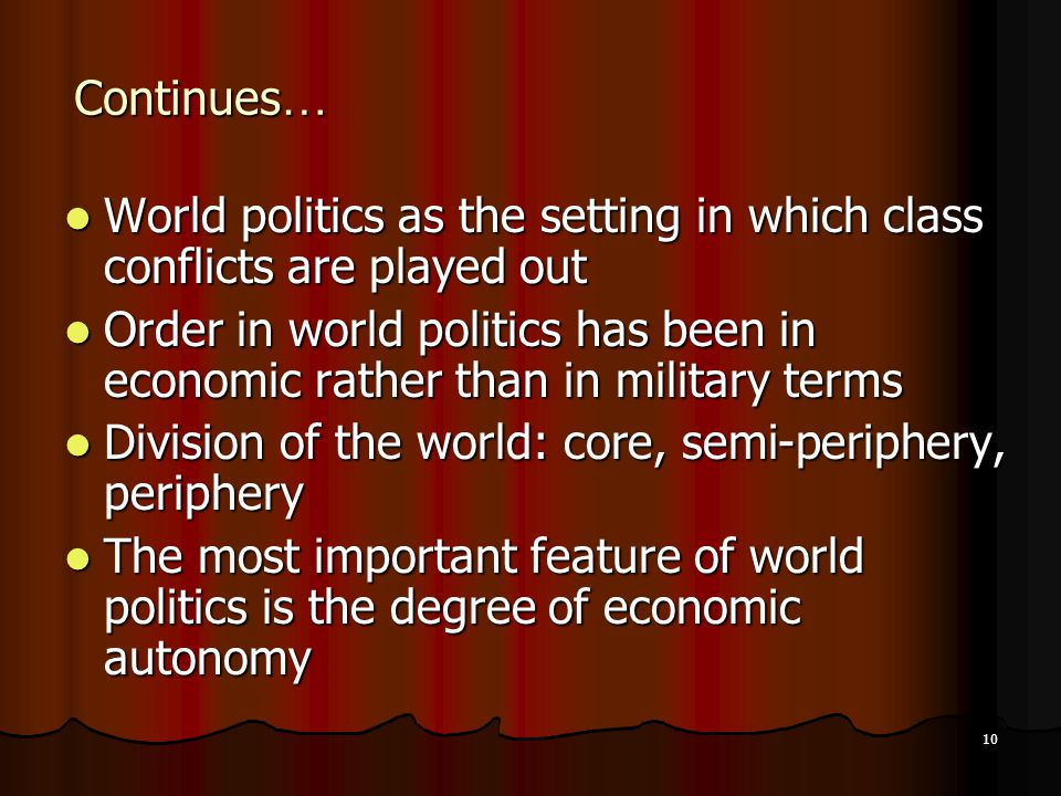 10 Continues … World politics as the setting in which class conflicts are played out World politics as the setting in which class conflicts are played out Order in world politics has been in economic rather than in military terms Order in world politics has been in economic rather than in military terms Division of the world: core, semi-periphery, periphery Division of the world: core, semi-periphery, periphery The most important feature of world politics is the degree of economic autonomy The most important feature of world politics is the degree of economic autonomy